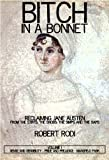 Bitch In a Bonnet: Reclaiming Jane Austen From the Stiffs, the Snobs, the Simps and the Saps