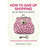 How to Give Up Shopping (or at Least Cut Down): The Journey Back to Conscious Spendingby Neradine Tisaj