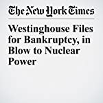 Westinghouse Files for Bankruptcy, in Blow to Nuclear Power | Diane Cardwell,Jonathan Soble