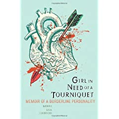 Learn more about the book, Girl in Need of a Tourniquet: Memoir of a Borderline Personality