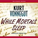 While Mortals Sleep: Unpublished Short Fiction (       UNABRIDGED) by Kurt Vonnegut Narrated by Norman Dietz