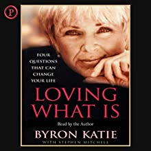 Loving What Is: Four Questions That Can Change Your Life Audiobook by Byron Katie, Stephen Mitchell Narrated by Byron Katie, Stephen Mitchell