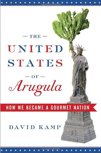 The United States of Arugula: How We Became a Gourmet Nation by David Kamp