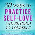 Self Love: 30 Ways to Practice Self-Love and Be Good to Yourself | Ingrid Lindberg, 21 Day Challenges