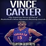Vince Carter: The Inspiring Story of One of Basketball's Most Dynamic Shooting Guards | Clayton Geoffreys