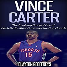 Vince Carter: The Inspiring Story of One of Basketball's Most Dynamic Shooting Guards (       UNABRIDGED) by Clayton Geoffreys Narrated by David L. Stanley