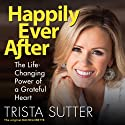 Happily Ever After: The Life-Changing Power of a Grateful Heart Audiobook by Trista Sutter Narrated by Trista Sutter