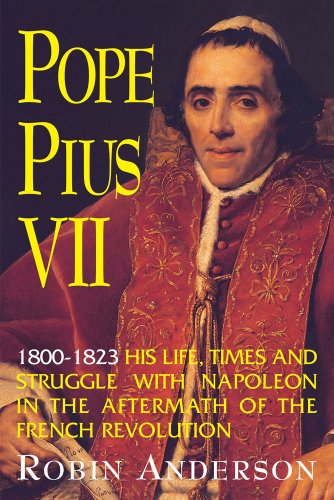 Pope Pius VII, 1800-1823: His Life, Times, and Struggle with Napoleon in the Aftermath of the French Revolution