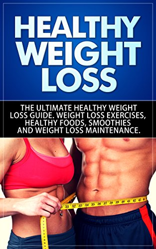 Healthy Weight Loss: The Ultimate Healthy Weight Loss  Guide. Weight Loss Exercises,   Healthy Foods, Smoothies and   Weight Loss Maintenance by SelfHelpStar Books