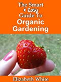 The Smart & Easy Guide To Organic Gardening: The Healthy DIY Horticulture Reference Book for Home Garden & Farming Techniques & Year Round Secrets for Natural Vegetables, Herbs and Fruits
