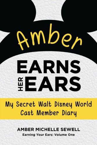 Amber Earns Her Ears: My Secret Walt Disney World Cast Member Diary (Earning Your Ears) (Volume 1)