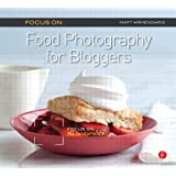 Focus on Food Photography for Bloggers: Focus on the Fundamentals (The Focus On Series)