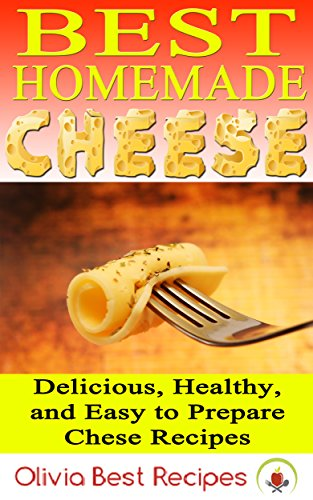 Best Homemade Cheese: Delicious, Healthy, and Easy to Prepare Cheese Recipes by Olivia Best Recipes