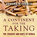 A Continent for the Taking: The Tragedy and Hope of Africa (       UNABRIDGED) by Howard W. French Narrated by Mirron E. Willis