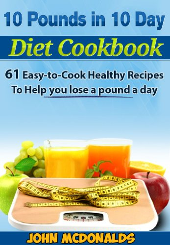 10 Pounds in 10 Days Diet Cookbook: 61 Easy-to-Cook Healthy Recipes to Help you lose 10 pounds in 10 days This Holiday by John McDonalds