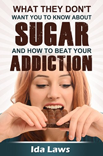 Ida Laws - What They Don't Want You to Know about Sugar and How to Beat Your Addiction