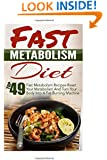 Fast Metabolism Diet: Top 49 Fast Metabolism Recipes-Reset Your Metabolism And Turn Your Body Into A Fat Burning Machine (Fast Metabolism Diet, ... Zero Belly Diet, Belly Diet, Flat Belly Diet)
