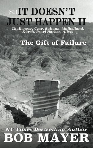 Shit Doesn't Just Happen II: Challenger, Czar, Sultana, Mulholland, Kursk, Pearl Harbor, Alive!: The Gift of Failure: Volume 2