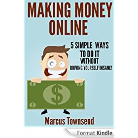 Making Money Online: 5 Simple Ways To Do It Without Driving Yourself Insane (English Edition)
