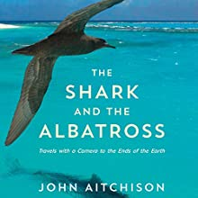 The Shark and the Albatross: Travels with a Camera to the Ends of the Earth (       UNABRIDGED) by John Aitchison Narrated by John Aitchison