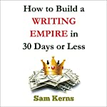 How to Build a Writing Empire in 30 Days or Less: Work from Home Series, Book 2 | Sam Kerns