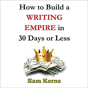 How to Build a Writing Empire in 30 Days or Less Audiobook
