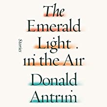The Emerald Light in the Air: Stories (       UNABRIDGED) by Donald Antrim Narrated by Rob Dean