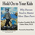 Hold On to Your Kids: Why Parents Need to Matter More Than Peers (       UNABRIDGED) by Gordon Neufeld, Gabor Maté Narrated by Daniel Maté