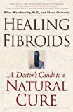Healing Fibroids: A Doctors Guide to a Natural Cure