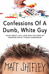 Confessions Of A Dumb, White Guy: Tales About Life, Love And The Risks Of Wearing White Thong Underwear by Matt Shifley ebook deal