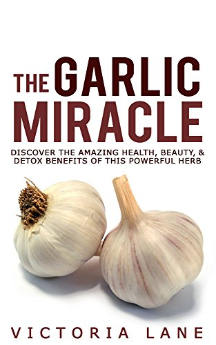 The Garlic Miracle: Discover The Amazing Health, Beauty, & Detox Benefits Of This Powerful Herb (Garlic - Herbal Remedies - Herbs - Natural Cures - Home Remedies) by Victoria Lane