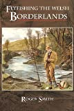 Roger S. D. Smith Flyfishing the Welsh Borderlands: A Review of the Flyfishing and Flies for Wild Trout and Grayling in the Rivers, Brooks and Streams of the Region