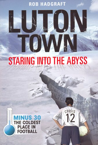 Rob Hadgraft - Luton Town: Staring into the Abyss 1958-2008: Minus 30 - the Coldest Place in Football (Desert Island Football Histories) (English Edition)