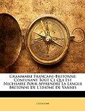 echange, troc J. Guillome - Grammaire Fran Aise-Bretonne: Contenant Tout Ce Qui Est Necessaire Pour Apprendre La Langue Bretonne de L'Idiome de Vannes