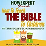 How to Teach the Bible to Children: Your Step-by-Step Guide to Teaching the Bible to Children |  HowExpert Press,Anne Snyder