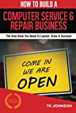 img - for How To Build A Computer Service & Repair Business (Special Edition): The Only Book You Need To Launch, Grow & Succeed book / textbook / text book