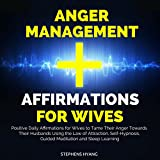 Anger Management Affirmations for Wives: Positive Daily Affirmations for Wives to Tame Their Anger Towards Their Husbands Using the Law of Attraction, Self-Hypnosis, Guided Meditation
