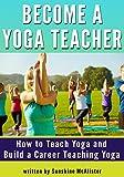 Become a Yoga Teacher: How to Teach Yoga and Build a Career Teaching Yoga