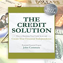 The Credit Solution: How to Maximize Your Credit Score and Create True Financial Independence Speech by John Cummuta Narrated by John Cummuta