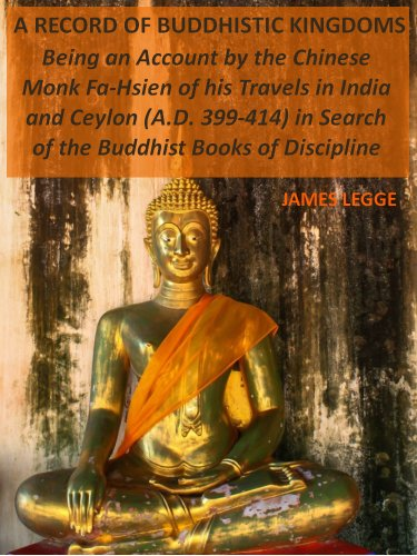 James Legge - A Record of Buddhistic Kingdoms : Being an Account by the Chinese Monk Fa-Hsien of his Travels in India and Ceylon (A.D. 399-414) in Search of the Buddhist Books of Discipline (Illustrated)