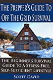 The Preppers Guide To Off the Grid Survival: The Beginners Survival Guide To A Stress-Free, Self Sufficient Lifestyle (Prepping For Beginners, Boondocking, Prepping, Prepping 101, Prepping Guide)