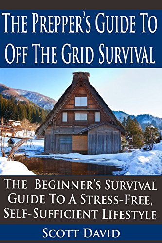Scott David - The Prepper's Guide To Off the Grid Survival: The Beginner's Survival Guide To A Stress-Free, Self Sufficient Lifestyle (Prepping For Beginners, Boondocking, Prepping, Prepping 101, Prepping Guide)