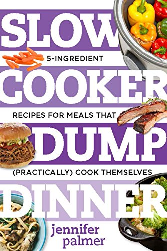 Slow Cooker Dump Dinners: 5-Ingredient Recipes for Meals That (Practically) Cook Themselves (Best Ever) by Jennifer Palmer