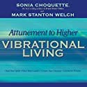Attunement to Higher Vibrational Living  by Sonia Choquette, Mark Stanton Welch Narrated by Sonia Choquette
