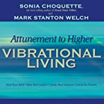 Attunement to Higher Vibrational Living | Sonia Choquette,Mark Stanton Welch