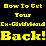 How To Get Your Ex Girlfriend Back! Discover How To Get Your Ex Back. Priceless Tips On How To Get Your Girlfriend Back. Stop Asking Yourself 