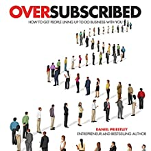 Oversubscribed: How to Get People Lining Up to Do Business with You (       UNABRIDGED) by Daniel Priestley Narrated by Daniel Priestley, Roger Davis