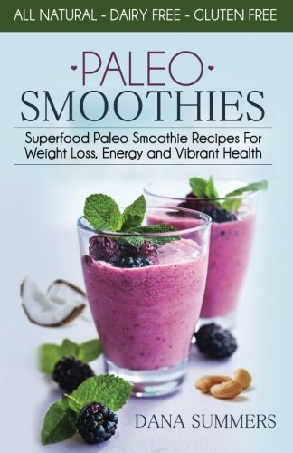 Paleo Smoothies: Superfood Paleo Smoothie Recipes For Weight Loss, Energy and Vibrant Health by Dana Summers