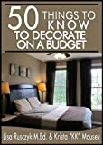 50 Things to Know to Decorate on a Budget: Transform Your House Inside and Out