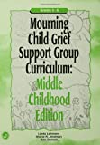 Mourning Child Grief Support Group Curriculum: Middle Childhood Edition